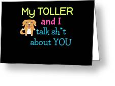 My Toller And I Talk Sh T About You Greeting Card