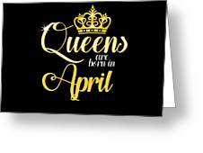 Queens Are Born In April Women Girl Birthday Celebration  Greeting Card