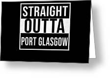 Straight Outta Port Glasgow Greeting Card