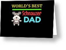 Worlds Best Schnauzer Dad Greeting Card