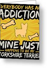 Yorkshire Terrier Funny Dog Addiction Greeting Card
