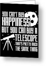 You Cant Buy Happiness Telescope Astronomy Greeting Card