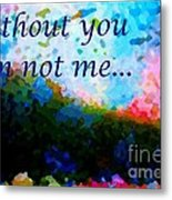 Without You I'm Not Me... Metal Print