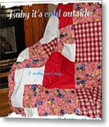 Baby It's Cold Outside Quilt  Metal Print