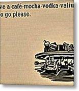 Cafe Mocha Vodka Valium Metal Print
