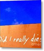 Did I Really Die Metal Print