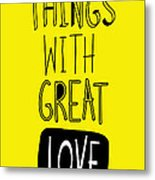 Do Small Things With Great Love Metal Print by Gal Ashkenazi