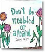 Don't Be Troubled Metal Print by Dana Sorrell