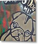 Don't You Dog Me 1 Metal Print