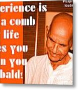 Experience Is Like A Comb That Life Gives You When You Are Bald Metal Print