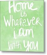 Home Is Wherever I Am With You- Inspirational Art Metal Print