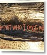 I Am Not Who I Once Was Metal Print
