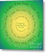 I Like You Just The Way You Are 3 Metal Print