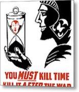 If You Must Kill Time - Kill It After The War Metal Print