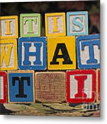 It Is What It Is Metal Print