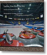 Ladies You Have The Ice - The 2009 Scotties Tournament Of Hearts Metal Print