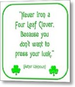 Never Iron A Four Leaf Clover Because You Dont Want To Press Your Luck Metal Print