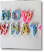 Now What - Magnetic Letters Metal Print