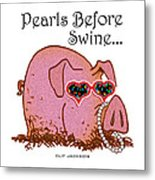 Pearls Before Swine Metal Print by Clif Jackson