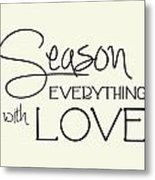 Season Everything With Love Metal Print