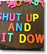 Shut Up And Sit Down Metal Print