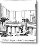 Tell Me, Do You Respond To Treatment? Metal Print