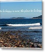 The Time To Be Happy Is Now Metal Print