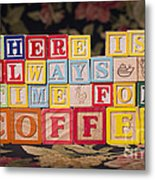 There Is Always Time For Coffee Metal Print