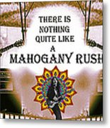 There Is Nothing Quite Like A Mahogany Rush Metal Print