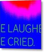 We Laughed We Cried Metal Print