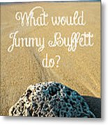 What Would Jimmy Buffett Do Metal Print