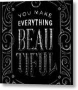You Make Everything Beautiful Metal Print