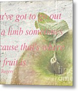 You've Got To Go Out On A Limb Metal Print