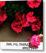 For Me There Is Only You Metal Print