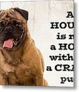 House Is Not A Home Without A Crazy Pug Metal Print