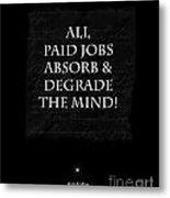 Paid Jobs Metal Print by Kate McKenna