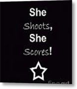 She Shoots She Scores Metal Print by Traci Cottingham