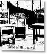 Take A Little Seat Metal Print