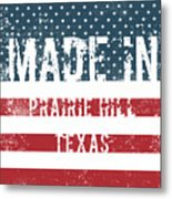 Made In Prairie Hill, Texas Metal Print