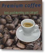 Premium Coffee - Best Good Morning You Can Get  Metal Print