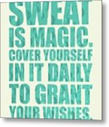Sweat Is Magic. Cover Yourself In It Daily To Grant Your Wishes Gym Motivational Quotes Poster Metal Print