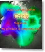 There Can't Be Another Crisis This Week, My Schedule Is Complete Metal Print