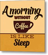 A Morning Without Coffee Is Like Sleep Metal Print
