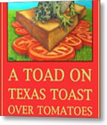 A Toad On Texas Toast Over Tomatoes Poster Metal Print