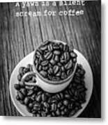 A Yawn Is A Silent Scream For Coffee Metal Print