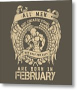 All Men Are Created Equal, But Only The Best Are Born In February Metal Print