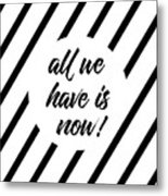 All We Have Is Now - Cross-striped Metal Print