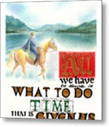 All We Have To Decide Is What To Do With The Time That Is Given Us -- J.r.r. Tolkien Metal Print