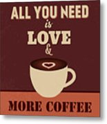 All You Need Is Love And More Coffee Metal Print