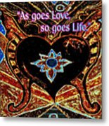 As Goes Love So Goes Life Metal Print
